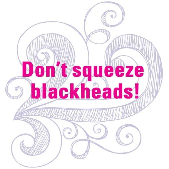 Don't squeeze blackheads